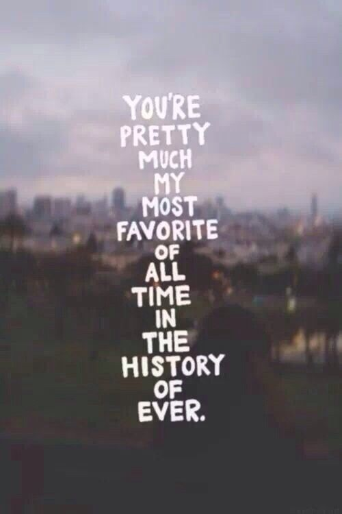 You're Pretty Much My Most Favorite of All Time in History ...